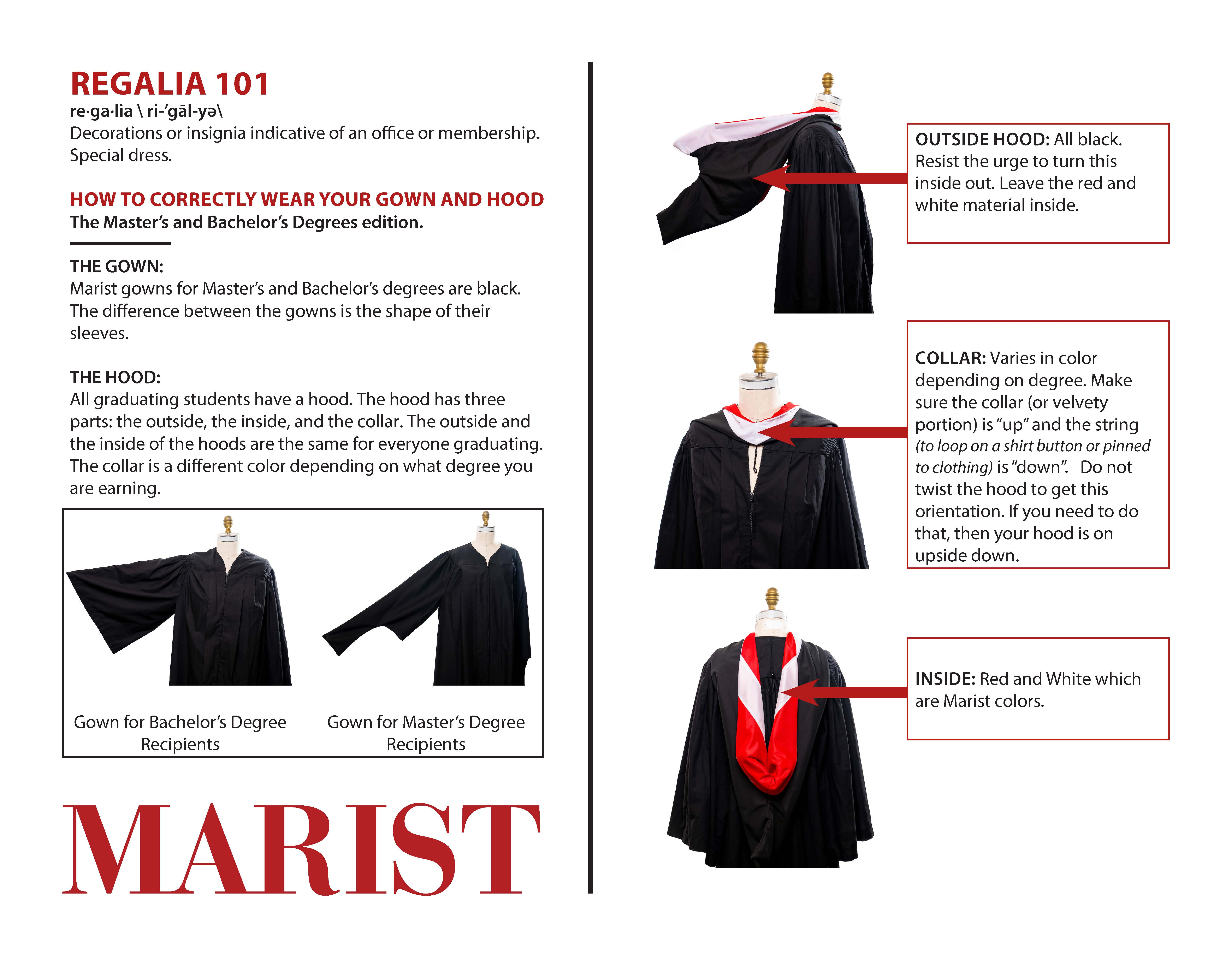 """REGALIA 101: Decorations or insignia indicative of an office or membership. Special dress.HOW TO CORRECTLY WEAR YOUR GOWN AND HOOD The Master's and Bachelor's Degrees edition.THE GOWN:Marist gowns for Master's and Bachelor's degrees are black. The difference between the gowns is the shape of their sleeves.THE HOOD:All graduating students have a hood. The hood has three parts: the outside, the inside, and the collar. The outside and the inside of the hoods are the same for everyone graduating. The collar is a different color depending on what degree you are earning. OUTSIDE HOOD: All black. Resist the urge to turn this inside out. Leave the red and white material inside. COLLAR: Varies in color depending on degree. Make sure the collar (or velvety portion) is """"up"""" and the string (to loop on a shirt button or pinned to clothing) is """"down"""". Do not twist the hood to get this orientation. If you need to do that, then your hood is on upside down. INSIDE: Red and White which are Marist colors."""